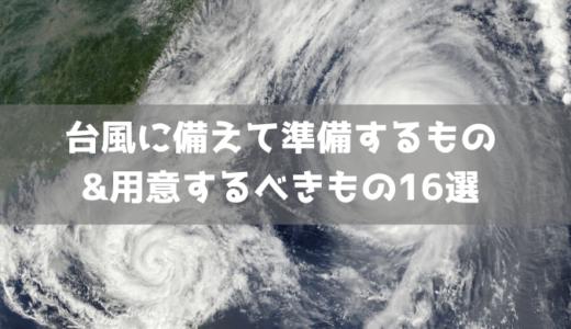 【保存版】台風に備えて準備するもの・用意するべきもの16選